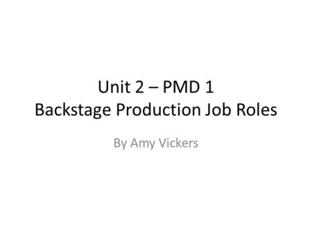 Unit 2 – PMD 1 Backstage Production Job Roles By Amy Vickers.