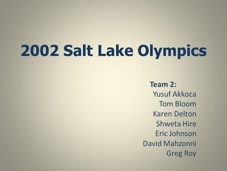 2002 Salt Lake Olympics Team 2: Yusuf Akkoca Tom Bloom Karen Delton Shweta Hire Eric Johnson David Mahzonni Greg Roy.