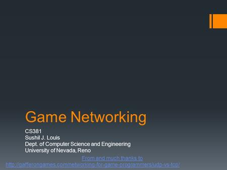 Game Networking CS381 Sushil J. Louis Dept. of Computer Science and Engineering University of Nevada, Reno From and much thanks to