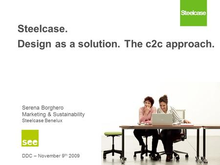 Confidential – Steelcase intellectual property Steelcase. Design as a solution. The c2c approach. Serena Borghero Marketing & Sustainability Steelcase.