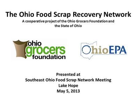 The Ohio Food Scrap Recovery Network A cooperative project of the Ohio Grocers Foundation and the State of Ohio Presented at Southeast Ohio Food Scrap.