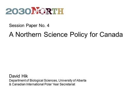 A Northern Science Policy for Canada David Hik Department of Biological Sciences, University of Alberta & Canadian International Polar Year Secretariat.