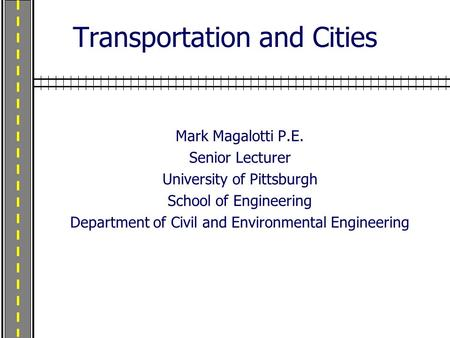 Transportation and Cities Mark Magalotti P.E. Senior Lecturer University of Pittsburgh School of Engineering Department of Civil and Environmental Engineering.
