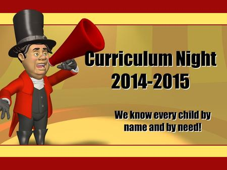 Curriculum Night 2014-2015 We know every child by name and by need!