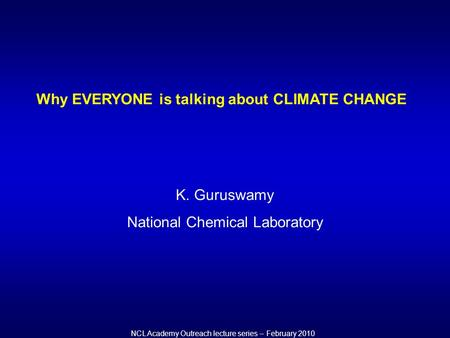 NCL Academy Outreach lecture series – February 2010 Why EVERYONE is talking about CLIMATE CHANGE K. Guruswamy National Chemical Laboratory.