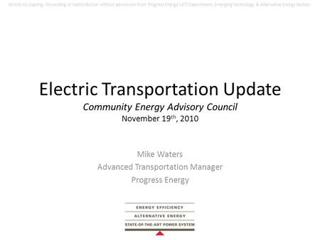 Electric Transportation Update Community Energy Advisory Council November 19 th, 2010 Mike Waters Advanced Transportation Manager Progress Energy Strictly.