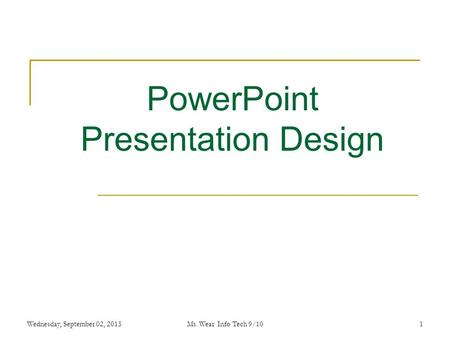 1 PowerPoint Presentation Design Wednesday, September 02, 2015Ms. Wear Info Tech 9/10.
