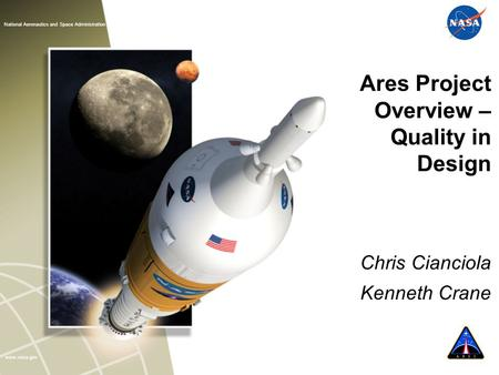 Www.nasa.gov CONSTELLATION National Aeronautics and Space Administration Ares Project Overview – Quality in Design Chris Cianciola Kenneth Crane.