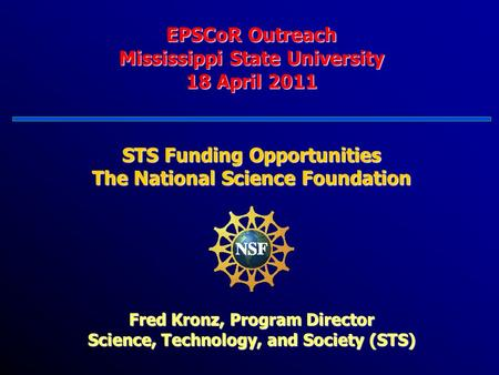 EPSCoR Outreach Mississippi State University 18 April 2011 STS Funding Opportunities The National Science Foundation Fred Kronz, Program Director Science,