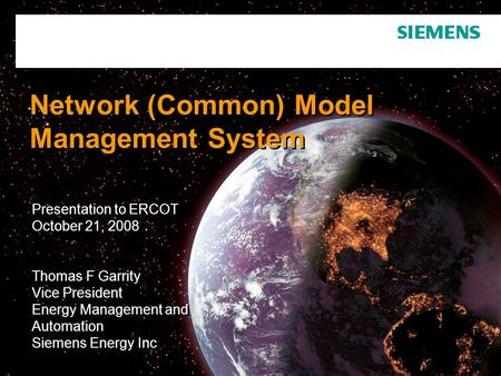 Network (Common) Model Management System Presentation to ERCOT October 21, 2008 Thomas F Garrity Vice President Energy Management and Automation Siemens.