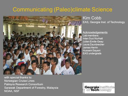 Communicating (Paleo)climate Science Kim Cobb EAS, Georgia Inst. of Technology Acknowledgements Lab members: Intan Suci Nurhati Julien Emile-Geay Laura.