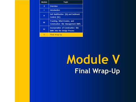 Module V Final Wrap-Up ModuleTopic 0Overview IIntroduction II Soil Stabilization (SS) and Sediment Control (SC) III Tracking, Wind Erosion, and Construction.