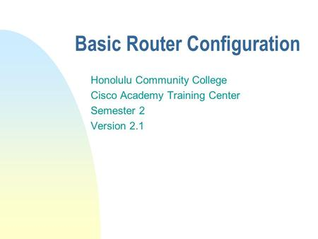 Basic Router Configuration Honolulu Community College Cisco Academy Training Center Semester 2 Version 2.1.