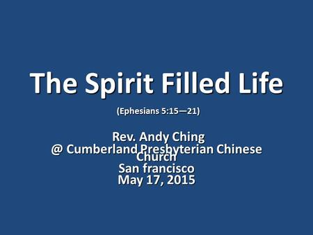 The Spirit Filled Life (Ephesians 5:15—21) Rev. Andy Ching Rev. Andy Cumberland Presbyterian Chinese Church San francisco May 17, 2015.
