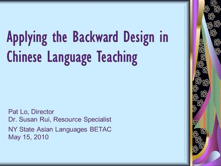 Pat Lo, Director Dr. Susan Rui, Resource Specialist NY State Asian Languages BETAC May 15, 2010 Applying the Backward Design in Chinese Language Teaching.