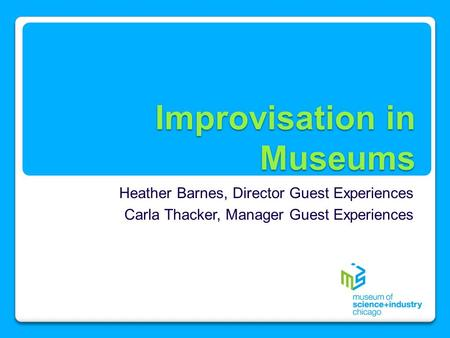 Improvisation in Museums Heather Barnes, Director Guest Experiences Carla Thacker, Manager Guest Experiences.