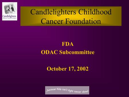 Candlelighters Childhood Cancer Foundation FDA ODAC Subcommittee October 17, 2002.