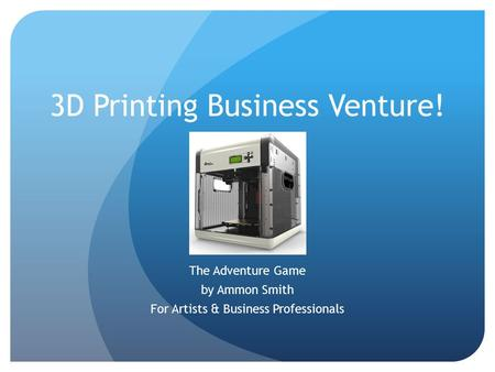 3D Printing Business Venture! The Adventure Game by Ammon Smith For Artists & Business Professionals.