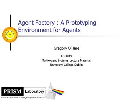 Agent Factory : A Prototyping Environment for Agents Gregory O'Hare CS 4019 Multi-Agent Systems Lecture Material, University College Dublin.