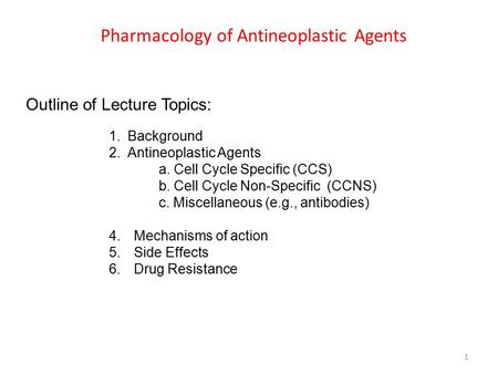 Pharmacology of Antineoplastic Agents 1 Outline of Lecture Topics: 1.Background 2.Antineoplastic Agents a. Cell Cycle Specific (CCS) b. Cell Cycle Non-Specific.