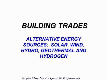 BUILDING TRADES ALTERNATIVE ENERGY SOURCES: SOLAR, WIND, HYDRO, GEOTHERMAL AND HYDROGEN Copyright © Texas Education Agency, 2011. All rights reserved.