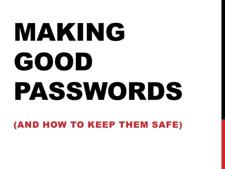 MAKING GOOD PASSWORDS (AND HOW TO KEEP THEM SAFE).