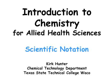 Introduction to Chemistry for Allied Health Sciences Scientific Notation Kirk Hunter Chemical Technology Department Texas State Technical College Waco.