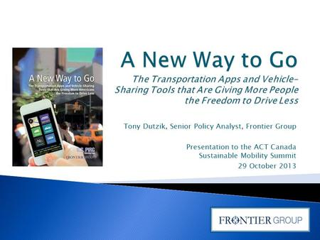Tony Dutzik, Senior Policy Analyst, Frontier Group Presentation to the ACT Canada Sustainable Mobility Summit 29 October 2013.