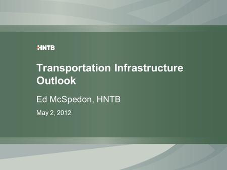 Transportation Infrastructure Outlook Ed McSpedon, HNTB May 2, 2012.