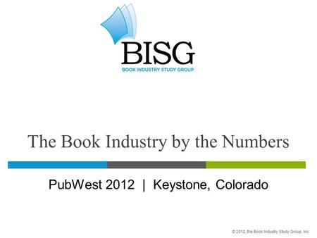 The Book Industry by the Numbers PubWest 2012 | Keystone, Colorado © 2012, the Book Industry Study Group, Inc.