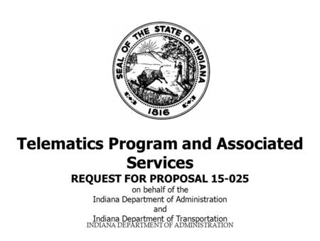 INDIANA DEPARTMENT OF ADMINISTRATION Telematics Program and Associated Services REQUEST FOR PROPOSAL 15-025 on behalf of the Indiana Department of Administration.