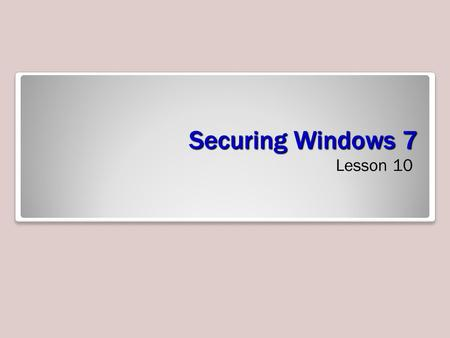 Securing Windows 7 Lesson 10. Objectives Understand authentication and authorization Configure password policies Secure Windows 7 using the Action Center.