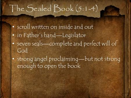 The Sealed Book (5:1-4) scroll written on inside and out in Father's hand—Legislator seven seals—complete and perfect will of God strong angel proclaiming—but.