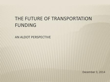 THE FUTURE OF TRANSPORTATION FUNDING AN ALDOT PERSPECTIVE December 3, 2014.