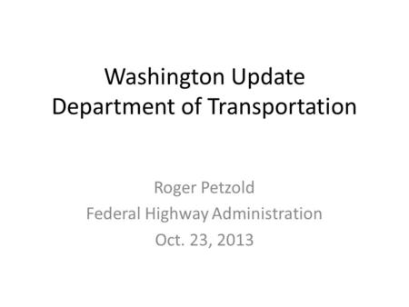 Washington Update Department of Transportation Roger Petzold Federal Highway Administration Oct. 23, 2013.