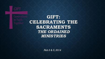 GIFT: CELEBRATING THE SACRAMENTS THE ORDAINED MINISTRIES Feb 2 & 5, 2014.