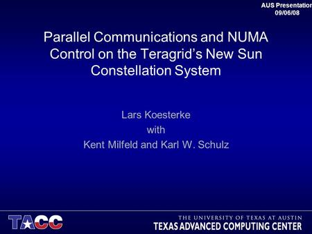Parallel Communications and NUMA Control on the Teragrid's New Sun Constellation System Lars Koesterke with Kent Milfeld and Karl W. Schulz AUS Presentation.