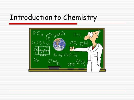 Introduction to Chemistry. Chemistry The study of:  the composition (make-up) of matter  the changes that matter undergoes.