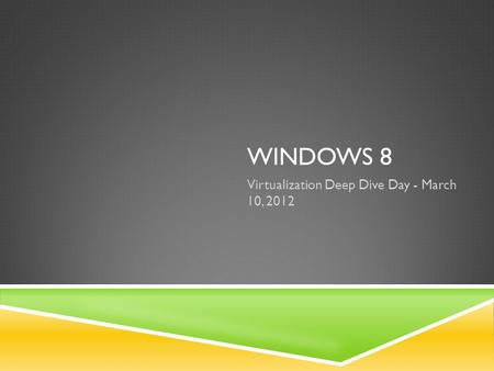 WINDOWS 8 Virtualization Deep Dive Day - March 10, 2012.