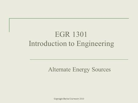 EGR 1301 Introduction to Engineering Alternate Energy Sources Copyright Baylor University 2010.