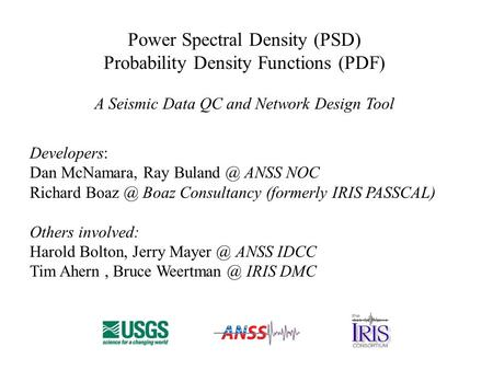 Power Spectral Density (PSD) Probability Density Functions (PDF) A Seismic Data QC and Network Design Tool Developers: Dan McNamara, Ray ANSS.
