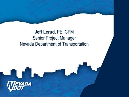 Jeff Lerud, PE, CPM Senior Project Manager Nevada Department of Transportation.