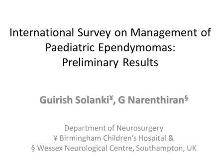 International Survey on Management of Paediatric Ependymomas: Preliminary Results Guirish Solanki ¥, G Narenthiran § Department of Neurosurgery ¥ Birmingham.