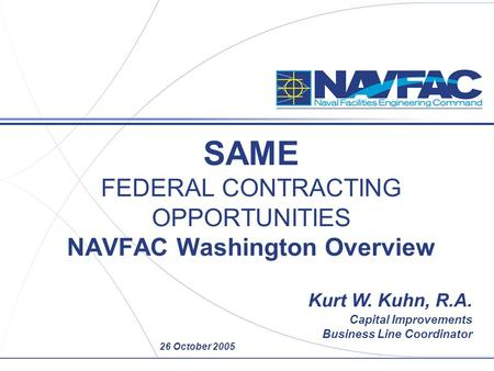 26 October 2005 SAME FEDERAL CONTRACTING OPPORTUNITIES NAVFAC Washington Overview Kurt W. Kuhn, R.A. Capital Improvements Business Line Coordinator.