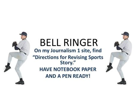 "BELL RINGER On my Journalism 1 site, find ""Directions for Revising Sports Story."" HAVE NOTEBOOK PAPER AND A PEN READY!"