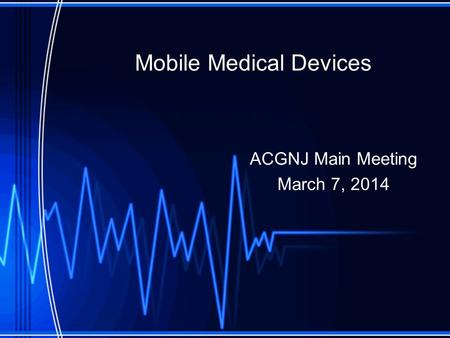 Mobile Medical Devices ACGNJ Main Meeting March 7, 2014.