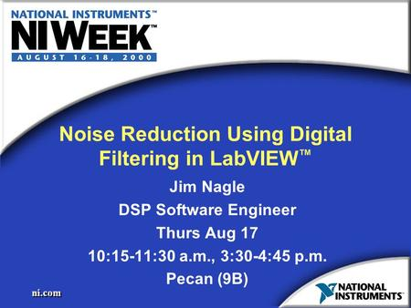 Ni.com Noise Reduction Using Digital Filtering in LabVIEW ™ Jim Nagle DSP Software Engineer Thurs Aug 17 10:15-11:30 a.m., 3:30-4:45 p.m. Pecan (9B) Jim.