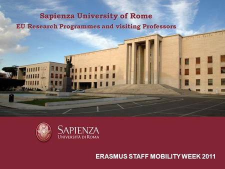 Sapienza University of Rome a short presentation ERASMUS STAFF MOBILITY WEEK 2011 Sapienza University of Rome EU Research Programmes and visiting Professors.