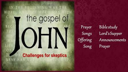 Bible study Lord's Supper AnnouncementsPrayerPrayerSongsOfferingSong Challenges for skeptics.
