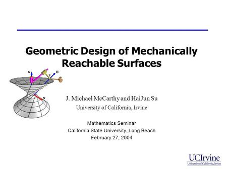 Geometric Design of Mechanically Reachable Surfaces J. Michael McCarthy and HaiJun Su University of California, Irvine Mathematics Seminar California State.